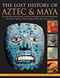 The Lost History Of Aztec & Maya: The History, Legend, Myth And Culture Of The Ancient Native Peoples Of Mexico And Central America: Olmec, Maya, ... Zapotec, Toltec, Mixtec, Totonac, Aztec