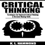 Critical Thinking: Techniques for Improved Critical Thinking & Decision Making Skills | K. L. Hammond