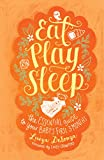 Eat, Play, Sleep: The Essential Guide to Your Babys First Three Months