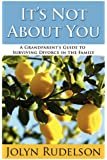 It's Not About You: A Grandparent's Guide to Surviving Divorce in the Family