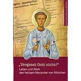 """Vergesst Gott nicht!"""" - Leben und Werk des heiligen Alexander (Schmorell) von München ."""
