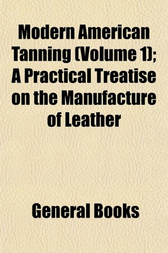Modern American Tanning (Volume 1); A Practical Treatise on the Manufacture of Leather