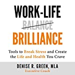 Work-Life Brilliance: Tools to Break Stress and Create the Life and Health You Crave | Denise R. Green