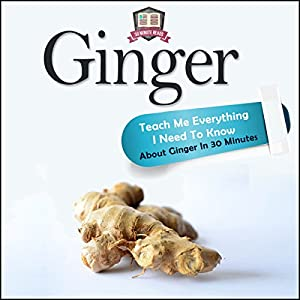 Ginger: Teach Me Everything I Need to Know About Ginger in 30 Minutes Audiobook
