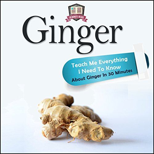 Ginger: Teach Me Everything I Need to Know About Ginger in 30 Minutes by 30 Minute Reads