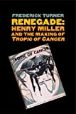 Frederick Turner Renegade: Henry Miller and the Making of