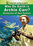 img - for Who on Earth is Archie Carr?: Protector of Sea Turtles (Scientists Saving the Earth) book / textbook / text book