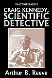 Craig Kennedy, Scientific Detective Collection: 13 Complete Novels (Halcyon Classics)