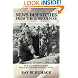 News Dispatches from the Korean War: A U.S. Army Combat Correspondent Writes for Stars and Stripes About the 3rd...
