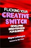 img - for Flicking Your Creative Switch: Developing Brighter Ideas for Business by Wayne Lotherington (2003-06-05) book / textbook / text book
