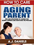 img - for How to Care for an Aging Parent: Tips and Strategies To Caring For Ederly Parents And Surviving The Process book / textbook / text book