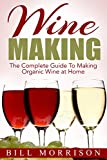 Wine Making: The Complete Guide To Making Organic Wine at Home - Includes 23 Homemade Wine Recipes (Wine Making Recipes, Wine Books)