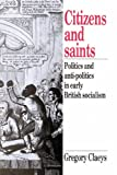 Citizens and Saints: Politics and Anti-Politics in Early British Socialism (0521892767) by Claeys, Gregory
