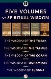 Five Volumes of Spiritual Wisdom: The Wisdom of the Torah, The Wisdom of the Talmud, The Wisdom of the Koran, The Wisdom of Muhammad, and The Wisdom of Buddha
