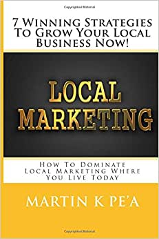 7 Winning Strategies To Grow Your Local Business Now!: How To Dominate Local Marketing Where You Live Today!
