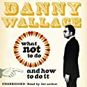 What Not to Do (And How to Do It) Audiobook by Danny Wallace Narrated by Danny Wallace