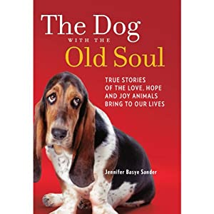 The Dog with the Old Soul: True Stories of the Love, Hope and Joy Animals Bring to Our Lives | [Jennifer Basye Sander]
