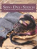 Read Spin Dye Stitch: How to Create and Use Your Own Yarns on-line