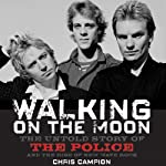 Walking on the Moon: The Untold Story of the Police and the Rise of New Wave Rock | Chris Campion