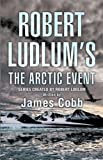James Cobb Robert Ludlum's The Arctic Event: A Covert-One novel