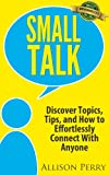 Small Talk: Discover Topics, Tips, and How to Effortlessly Connect With Anyone