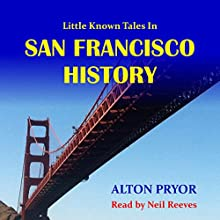 Little Known Tales in San Francisco History | Livre audio Auteur(s) : Alton Pryor Narrateur(s) : Neil Reeves