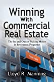 Lloyd R. Manning Winning with Commercial Real Estate: The Ins and Outs of Making Money in Investment Properties