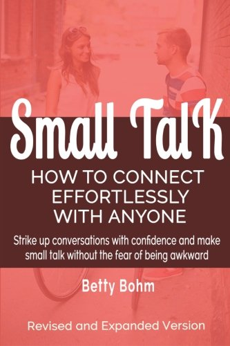 Small Talk: How to Connect Effortlessly With Anyone, Strike Up Conversations with Confidence and Make Small Talk Without