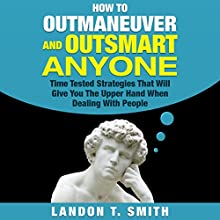 How to Outmaneuver and Outsmart Anyone: Time Tested Strategies That Will Give You the Upper Hand When Dealing with People Audiobook by Landon T. Smith Narrated by Jim D Johnston