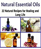 Natural Essential Oils: 22 Natural Essential Oil Recipes for Healing and Long Life: (Essential oils, essential oils books, natural remedies, herbs, herbal remedies, essential oil recipes)