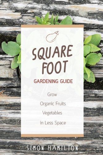 Square Foot Gardening Guide: Grow Organic Fruits and Vegetables in Less Space by Simon Hamilton