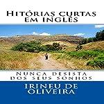 Histórias Curtas em Inglês: Nunca Desista dos Seus Sonhos [Short Stories in English: Never Give Up Your Dreams] | Irineu De Oliveira Jnr