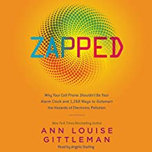 Zapped: Why Your Cell Phone Shouldn't Be Your Alarm Clock and 1,268 Ways to Outsmart the Hazards of Electronic Pollution Audiobook by Ann Louise Gittleman Narrated by Angela Starling