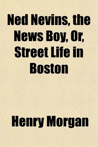 Ned Nevins, the News Boy, Or, Street Life in Boston