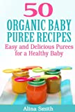 50 Organic Baby Puree Recipes:  Easy and Delicious Purees for a Healthy Baby
