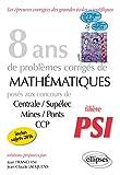 8 Ans de Problèmes Corrigés de Mathématiques Posés aux Concours Centrale/Supélec Mines/Ponts CCP Filière PSI...