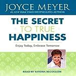 The Secret to True Happiness: Enjoy Today, Embrace Tomorrow   Joyce Meyer