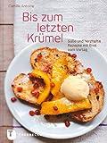Bis zum letzten Krümel - Süße und herzhafte Rezepte mit Brot vom Vortag
