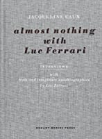 Almost Nothing With Luc Ferrari: Interviews With Texts and Imaginary Autobiographies by Luc Ferrari