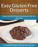 Gluten Free Desserts: Sweet and Rich Gluten Free Desserts For Any Occasion (The Easy Recipe)