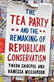 img - for The Tea Party and the Remaking of Republican Conservatism by Skocpol, Theda, Williamson, Vanessa (2013) Paperback book / textbook / text book