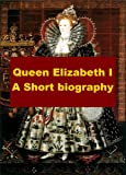 Queen Elizabeth I, A Short Biography