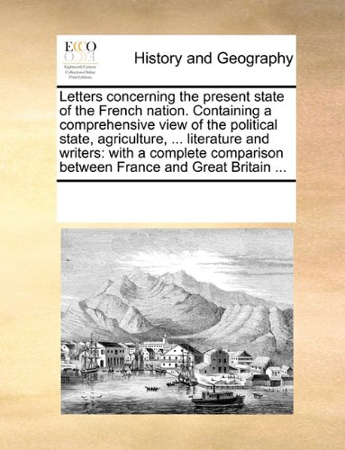 Letters concerning the present state of the French nation. Containing a comprehensive view of the political state, agriculture, ... literature and ... between France and Great Britain ...