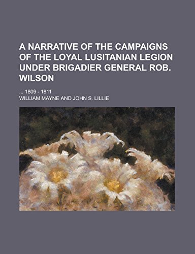 A Narrative of the Campaigns of the Loyal Lusitanian Legion Under Brigadier General Rob. Wilson; ... 1809 - 1811