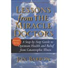 Lessons from The Miracle Doctors: A Step-by-Step Guide to Optimum Health and Relief from Catastrophic Illness