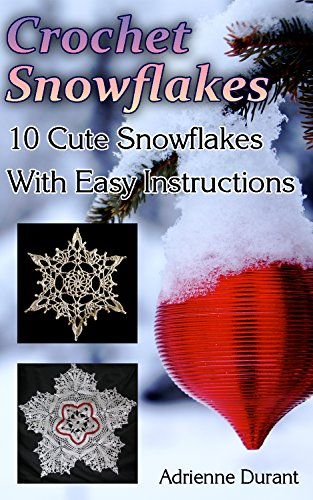 Crochet Snowflakes: 10 Cute Snowflakes With Easy Instructions: (Christmas Crochet) (Winter Fashion Book 3)