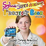 Sylvias Super-Awesome Project Book: Super-Simple Arduino (Volume 2)