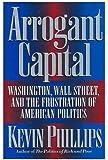 Arrogant Capital: Washington, Wall Street, and the Frustration of American Politics