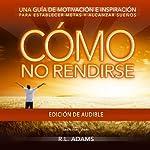 Cómo No Rendirse: Una Guía de Motivación e Inspiración para Establecer Metas y Alcanzar Sueños (Serie de Libros Inspiradores) (Spanish Edition) | R.L. Adams