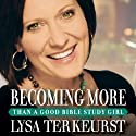 Becoming More Than a Good Bible Study Girl: Living the Faith after Bible Class Is Over (       UNABRIDGED) by Lysa TerKeurst Narrated by Lysa TerKeurst